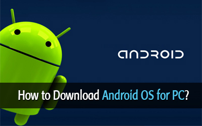 How to Download Android OS for PC and Install it on Your Computer?