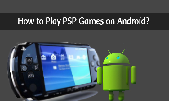 How to Play PSP Games on Android Devices With PPSSPP Emulator?